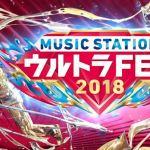 ウルトラフェス2018第1部ミュージックステーション(Mステ)放送順タイムテーブルセットリスト出演者まとめ
