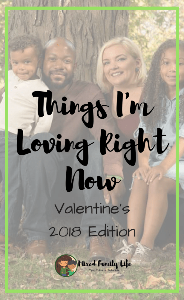 Things I'm Loving Right Now - Valentine's 2018 Edition - by Mixed Family Life