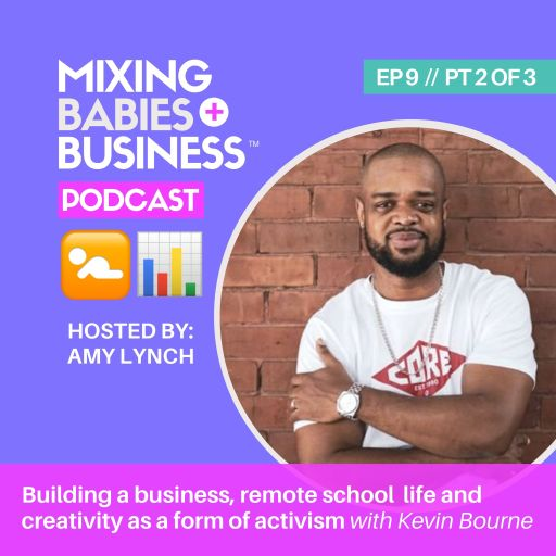 PT 2 | Building a business as a primary caregiver, remote school life and creativity as a form of activism with Kevin Bourne