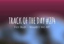 Track of the day #274: First Blush – Wouldn't We All?
