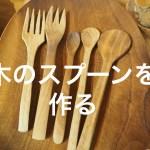 アラフィフ女性の小ちゃな挑戦【木工】  木工房『テノ森』で、木のスプーンづくりの巻