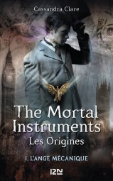 The Mortal Instruments les origines, tome 1 : l'Ange Mécanique / Cassandra Clare. - PKJ, 2014