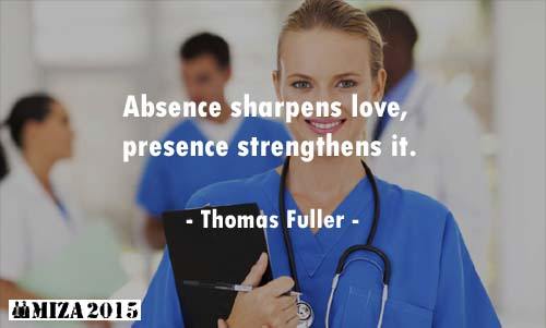Absence sharpens love, presence strengthens it.- Thomas Fuller