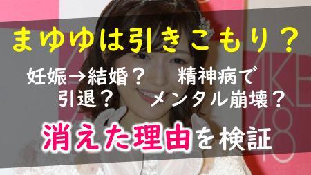 渡辺麻友消えた引きこもり引退妊娠結婚メンタル崩壊精神病根拠検証ツイッターインスタUTAGE理由心配の声松本人志歴代彼氏噂出会い恋愛禁止AKB48アイドル卒業女優なつぞら降板健康状態体調不良