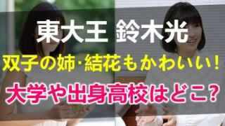 東大王の鈴木光の双子の姉は結花でかわいい!通ってる大学や出身高校まとめ