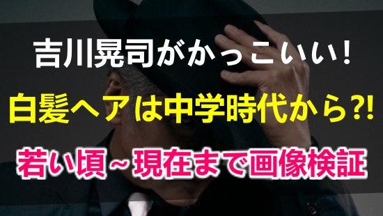 吉川晃司がかっこいい!白髪シルバーヘアは実は中学時代から?若い頃!現在までの変化を時系列で画像検証!