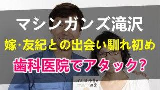 マシンガンズ滝沢秀一と嫁の滝沢友紀との出会い馴れ初めは歯科医院?子供の名前や夫婦共作漫画ができた成り行きや