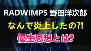 RADWIMPSの野田洋次郎が炎上した理由とは?優生思想で人権侵害だから?