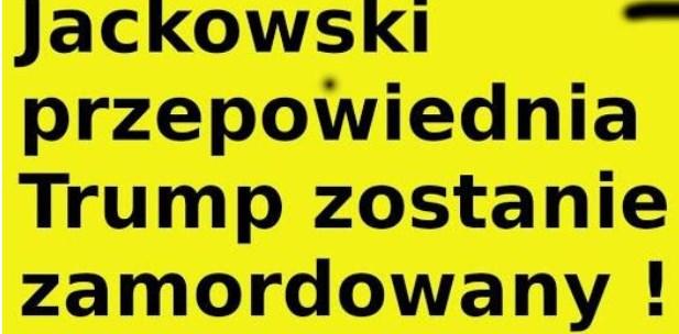 Jasnowidz Jackowski przepowiednia Trump zostanie zamordowany !