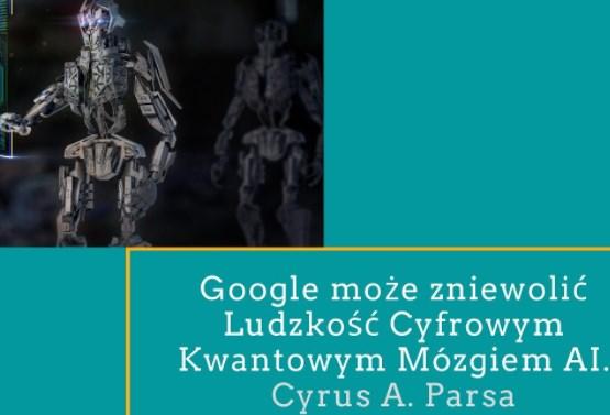 Google może zniewolić ludzkość Cyfrowym Kwantowym Mózgiem AI- Cyrus A. Parsa część 3