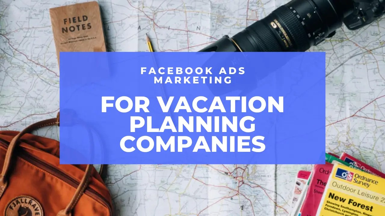 Facebook Ads Marketing For Vacation Planning Companies