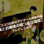 ニコニコのRPGアツマール『僕とお嬢さまの嘘つきな箱庭』が面白かった