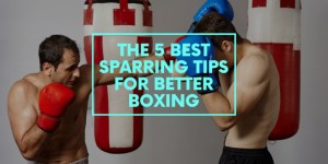 The 5 Best Sparring Tips for Better Boxing