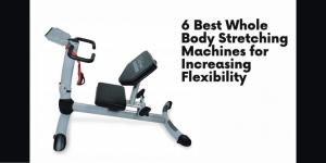 6 Best Whole Body Stretching Machines for Increasing Flexibility