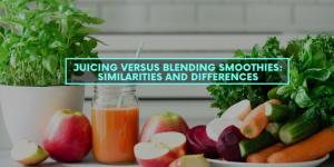 Juicing Versus Blending Smoothies: Similarities and Differences