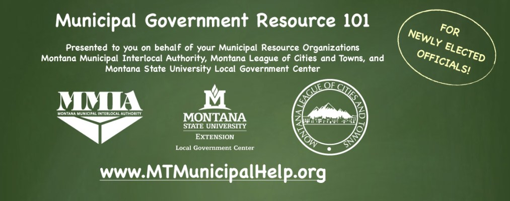 Municipal Government Resource 101  Presented to you on behalf of your Municipal Resource Organizations Montana Municipal Interlocal Authority, Montana League of Cities and Towns, and  Montana State University Local Government Center