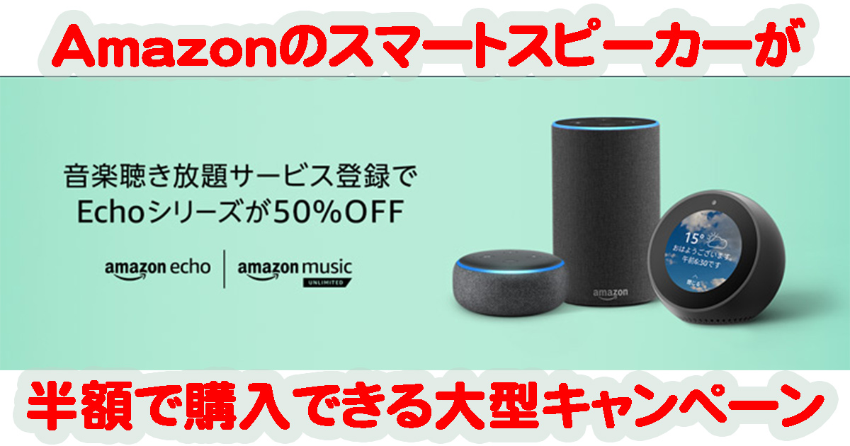 AmazonがEchoシリーズを半額で購入できる史上最大のキャンペーン開催