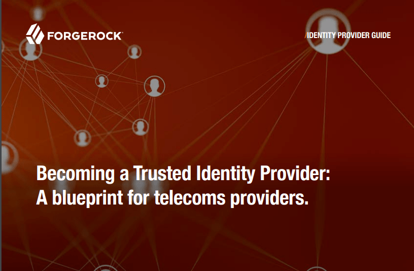 ForgeRock: Becoming a Trusted Identity Provider: A blueprint for telecoms providers.