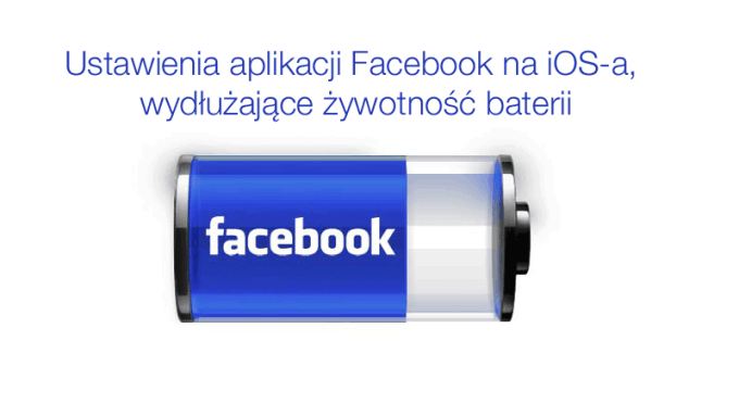 Ustawienia aplikacji Facebook wpływające na dłuższą żywotność baterii iPhone'a