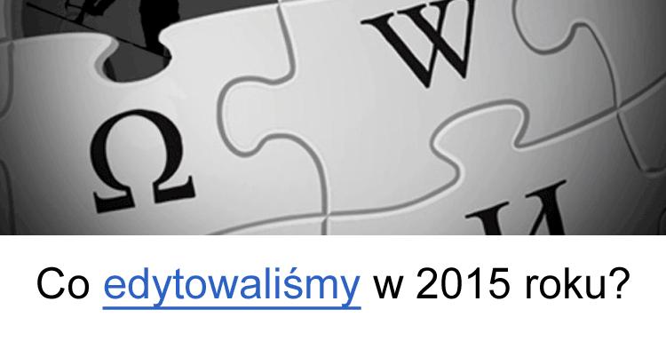 Co edytowaliśmy w 2015 roku w Wikipedii?