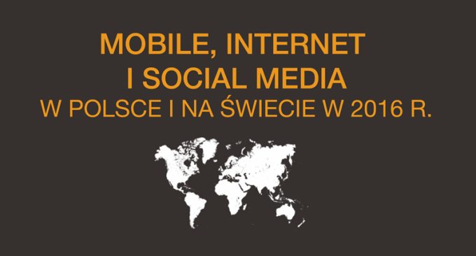 Mobile, Internet i Social Media w POlsce i naświecie w 2016 roku (raport Digital od We Are Social)