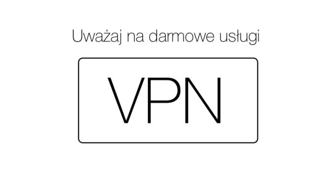 Uważaj na darmowe usługi VPN