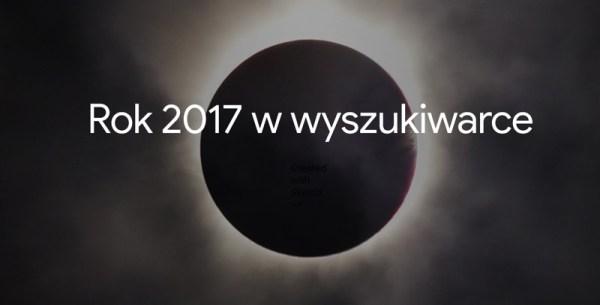 Czego Polacy szukali w Google'u w 2017 roku?