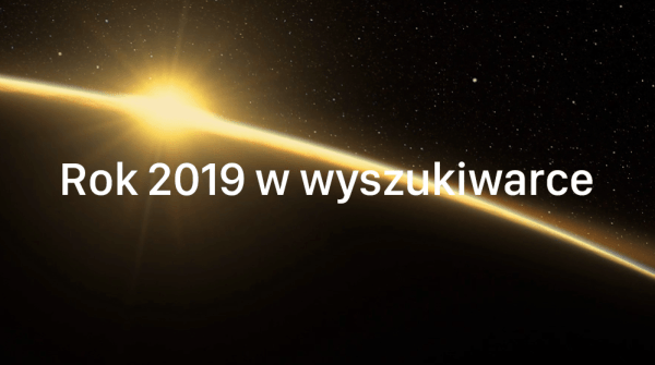 Rok w wyszukiwarce 2019: oto pytania nurtujące Polaków w tym roku