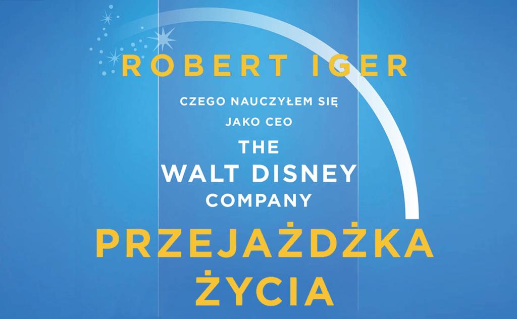 Przejażdżka życia. Czego nauczyłem się jako CEO The Walt Disney Company – Robert Iger