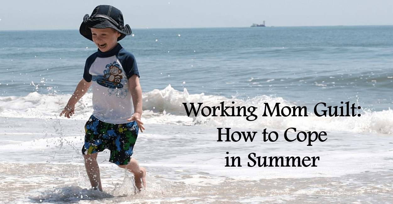 Working Mom Guilt hits extra-hard in the summer, as we don't want to miss a moment of discovery or summer fun