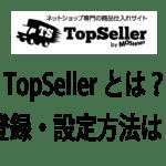 ネットショップの商品数を簡単に増やせる専門の仕入れサイト「トップセラー」を登録・設定する