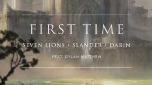 "Seven Lions, SLANDER, & Dabin Team Up For ""First Time"" Ft. Dylan Matthew"