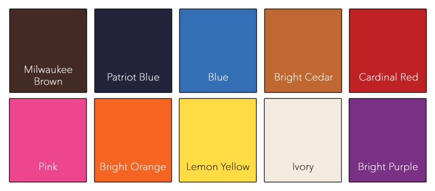 Milwaukee Brown : Patriot Blue : Blue : Bright Cedar : Cardinal Red : Pink : Bright Orange Lemon Yellow : Ivory : Bright Purple