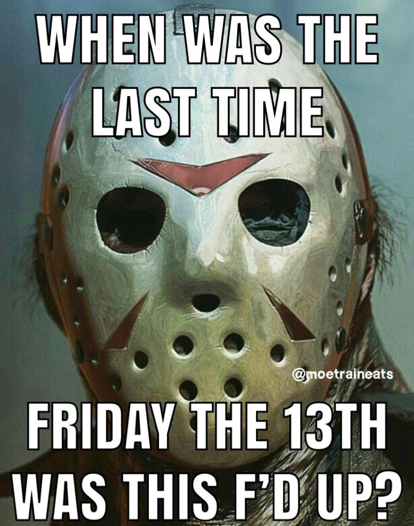 When was the last time Friday the 13th was this f'd up?  Coronavirus worldwide pandemic
