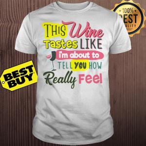 This wine taste like I'm about to tell you how really feel shirt