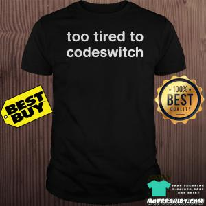 Too tired to codeswitch shirt