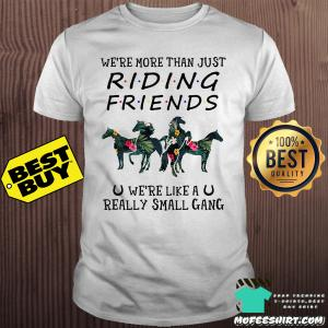We're more than just riding friends we're like a really small gang horse shirt