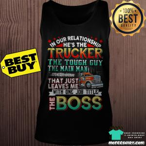 In our relationship he's the trucker the tough guy the main man shirt