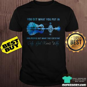 You get what you put in and people get what they deserve shirt