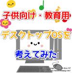 子ども向け・教育用デスクトップOSまとめ(ただしLinuxに限る)