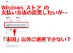 Windowsストア の支払い方法の設定で「米国」以外に変更できない場合の対処