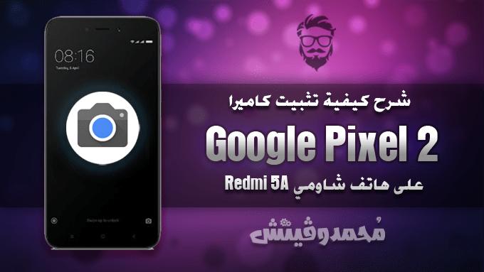 شرح: كيفية تثبيت كاميرا Google Pixel 2 على هاتف شاومي Redmi 5A