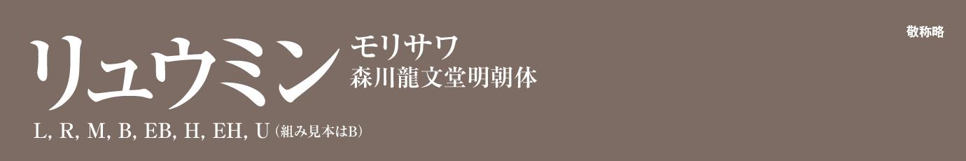 ●書体名・ウェイト名:リュウミン L, R, M, B, EB, H, EH, U ●販売フォントベンダ:モリサワ ●元になった書体:森川龍文堂明朝体