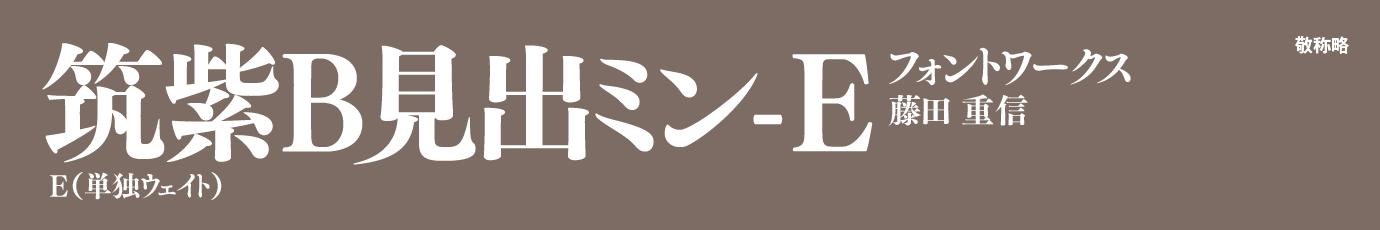 ●書体名・ウェイト名:筑紫B見出しミン Std E ●販売フォントベンダ:フォントワークス ●書体の作者:藤田重信