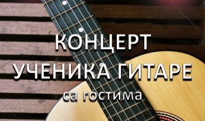 КОНЦЕРТ УЧЕНИКА ГИТАРЕ СА ГОСТИМА