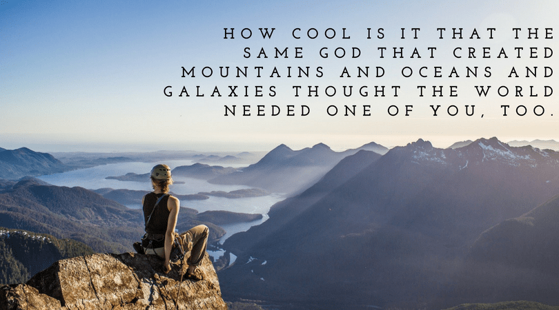 HOW COOL IS IT THAT THE SAME GOD THAT CREATED MOUNTAINS AND OCEANS AND GALAXIES THOUGHT THE WORLD NEEDED ONE OF YOU, TOO.