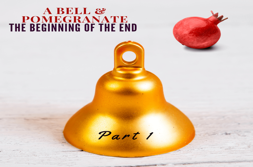 A Bell and a Pomegranate – The Beginning of the End Part 1