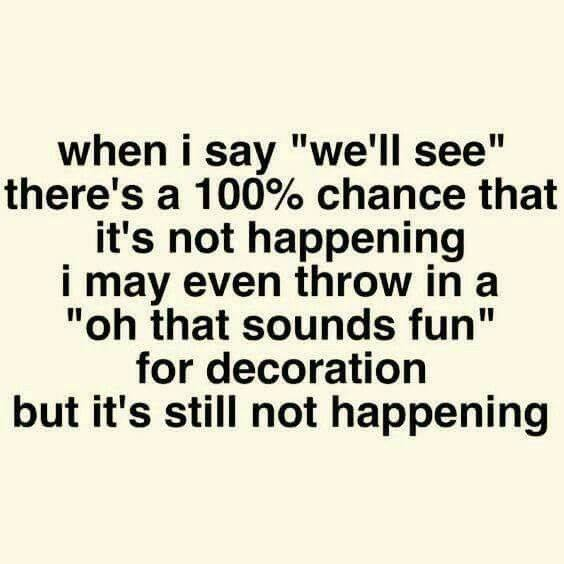 """funny fun favorite mom quotes and memes that will make you laugh giggle and want more - when i say we'll see there's a 100% chance that it's not happening. I may even throw in a """"oh that sounds fun"""" for decoration but it's still not happening."""