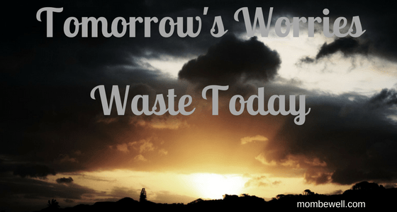 Tomorrow's Worries Waste Today