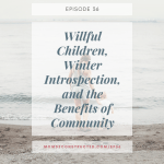 Episode 36: Willful Children, Winter Introspection, and the Benefits of Community